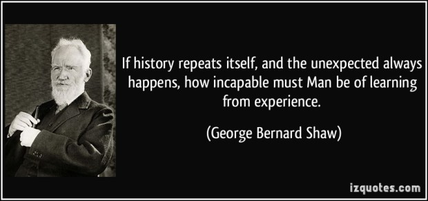 c1fb7-quote-if-history-repeats-itself-and-the-unexpected-always-happens-how-incapable-must-man-be-of-learning-george-bernard-shaw-168845